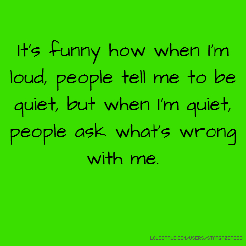 It's funny how when I'm loud, people tell me to be quiet, but when I'm quiet, people ask what's wrong with me.