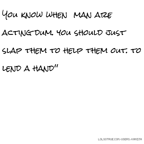 You know when man are acting dum. you should just slap them to help them out. to lend a hand''