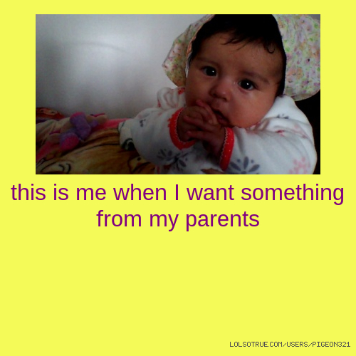 this is me when I want something from my parents