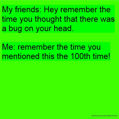 My friends: Hey remember the time you thought that there was a bug on your head. Me: remember the time you mentioned this the 100th time!