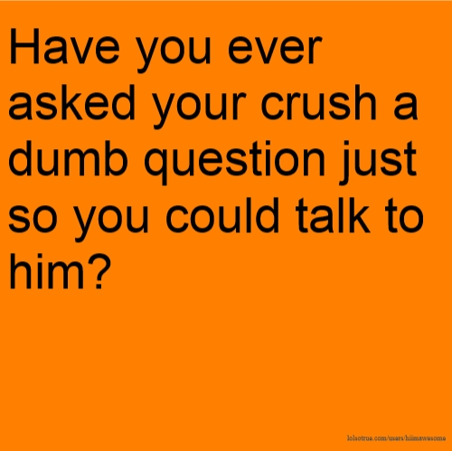 Have you ever asked your crush a dumb question just so you could talk to him?