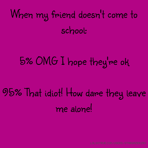 When my friend doesn't come to school: 5% OMG I hope they're ok 95% That idiot! How dare they leave me alone!