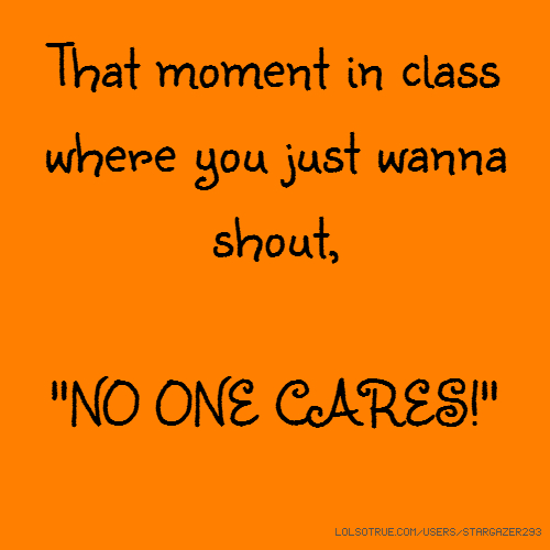 "That moment in class where you just wanna shout, ""NO ONE CARES!"""
