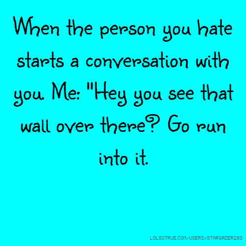 "When the person you hate starts a conversation with you. Me: ""Hey you see that wall over there? Go run into it."