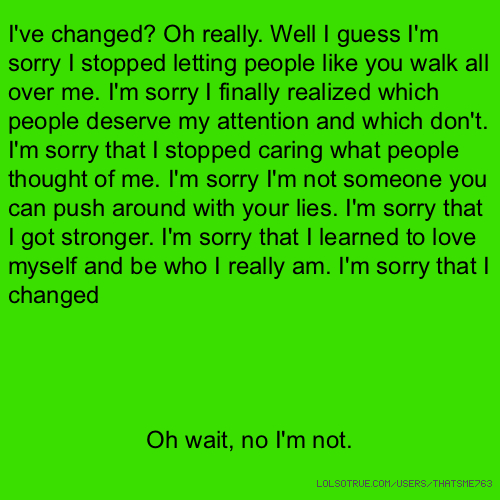 I've changed? Oh really. Well I guess I'm sorry I stopped letting people like you walk all over me. I'm sorry I finally realized which people deserve my attention and which don't. I'm sorry that I stopped caring what people thought of me. I'm sorry I'm not someone you can push around with your lies. I'm sorry that I got stronger. I'm sorry that I learned to love myself and be who I really am. I'm sorry that I changed Oh wait, no I'm not.