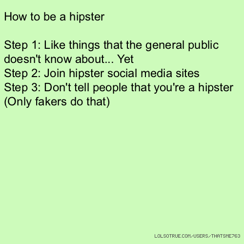 How to be a hipster Step 1: Like things that the general public doesn't know about... Yet Step 2: Join hipster social media sites Step 3: Don't tell people that you're a hipster (Only fakers do that)