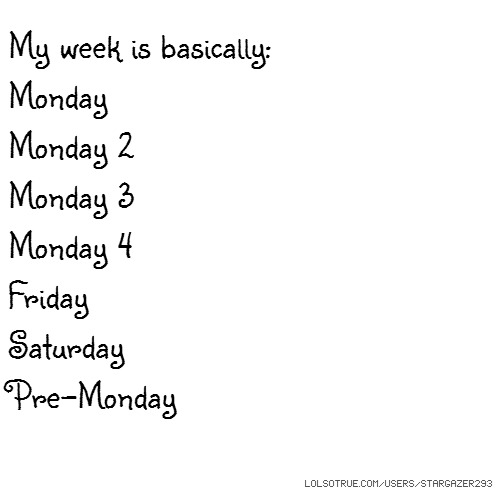 My week is basically: Monday Monday 2 Monday 3 Monday 4 Friday Saturday Pre-Monday