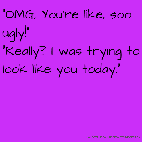 """OMG, You're like, soo ugly!"" ""Really? I was trying to look like you today."""