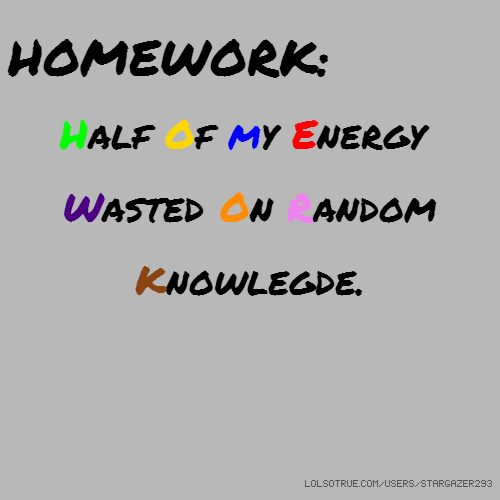 HOMEWORK: Half Of my Energy Wasted On Random Knowlegde.