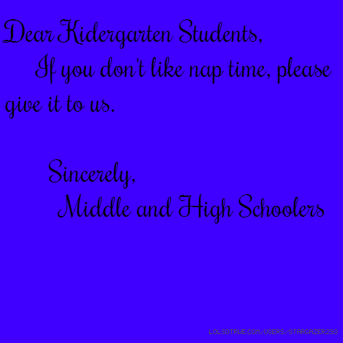 Dear Kidergarten Students, If you don't like nap time, please give it to us. Sincerely, Middle and High Schoolers