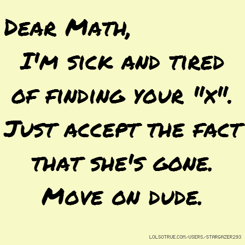 "Dear Math, I'm sick and tired of finding your ""x"". Just accept the fact that she's gone. Move on dude."