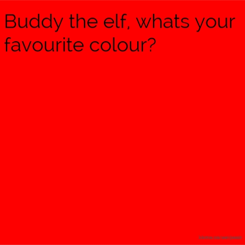 Buddy the elf, whats your favourite colour?