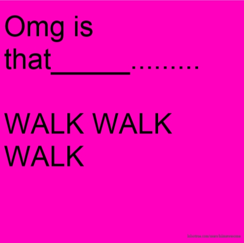 Omg is that_____......... WALK WALK WALK