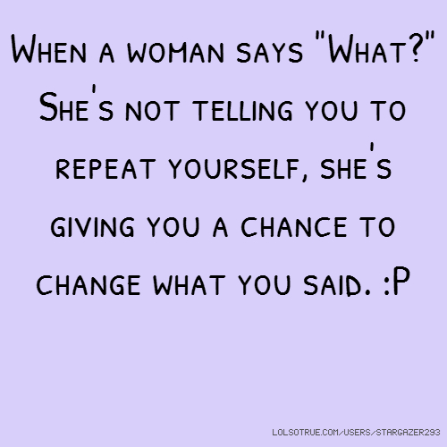 "When a woman says ""What?"" She's not telling you to repeat yourself, she's giving you a chance to change what you said. :P"
