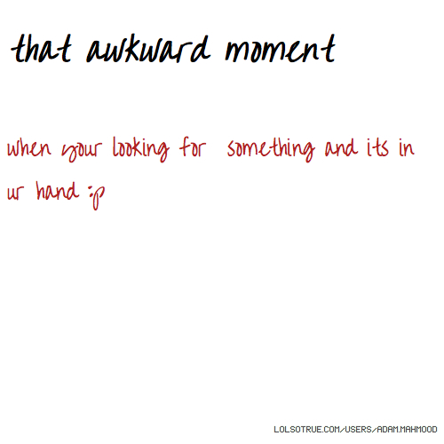 that awkward moment when your looking for something and its in ur hand :p