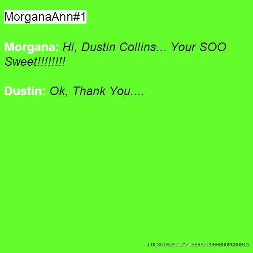 MorganaAnn#1 Morgana: Hi, Dustin Collins... Your SOO Sweet!!!!!!!! Dustin: Ok, Thank You....