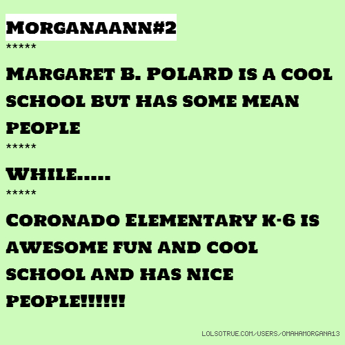 Morganaann#2 ***** Margaret B. POLARD is a cool school but has some mean people ***** While..... ***** Coronado Elementary k-6 is awesome fun and cool school and has nice people!!!!!!