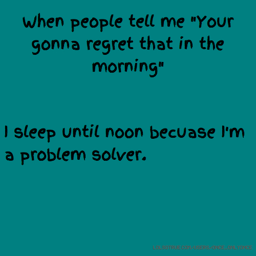 "When people tell me ""Your gonna regret that in the morning"" I sleep until noon becuase I'm a problem solver."