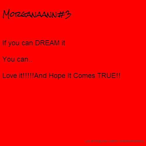 Morganaann#3 If you can DREAM it You can.. Love it!!!!!And Hope It Comes TRUE!!