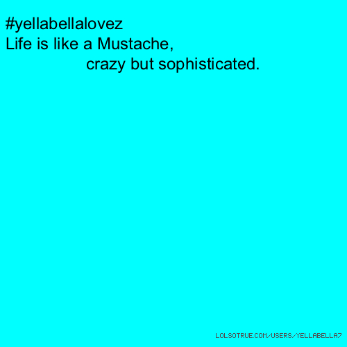 #yellabellalovez Life is like a Mustache, crazy but sophisticated.