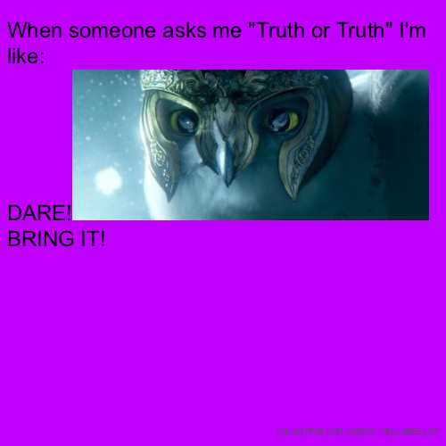 "When someone asks me ""Truth or Truth"" I'm like: DARE!BRING IT!"