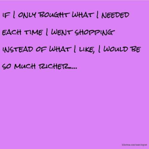 if I only bought what I needed each time I went shopping instead of what I like, I would be so much richer.....