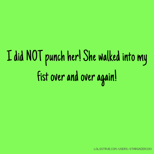 I did NOT punch her! She walked into my fist over and over again!