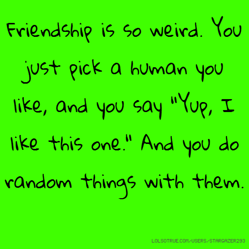 """Friendship is so weird. You just pick a human you like, and you say """"Yup, I like this one."""" And you do random things with them."""