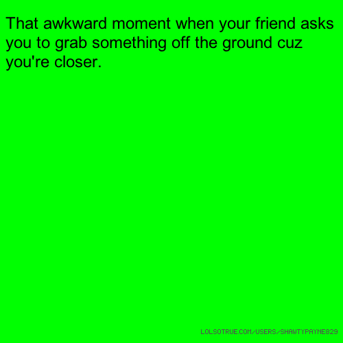 That awkward moment when your friend asks you to grab something off the ground cuz you're closer.