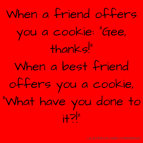 "When a friend offers you a cookie: ""Gee, thanks!"" When a best friend offers you a cookie, ""What have you done to it?!"""