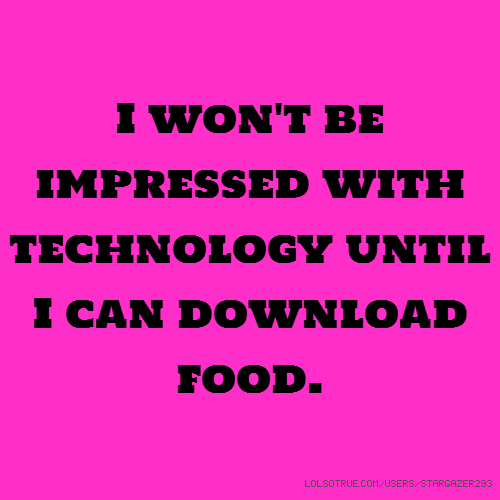 I won't be impressed with technology until I can download food.