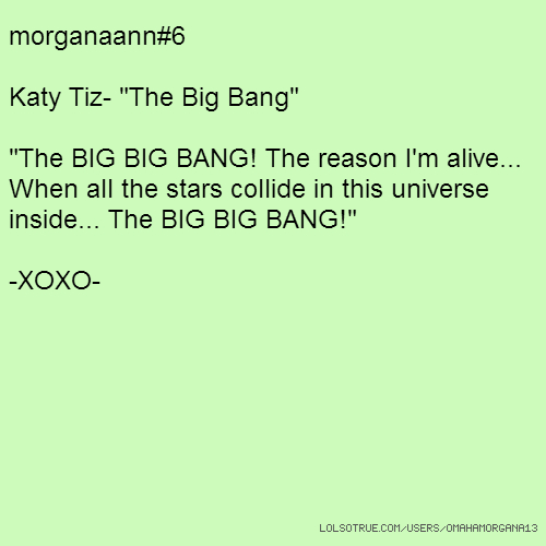 "morganaann#6 Katy Tiz- ""The Big Bang"" ""The BIG BIG BANG! The reason I'm alive... When all the stars collide in this universe inside... The BIG BIG BANG!"" -XOXO-"