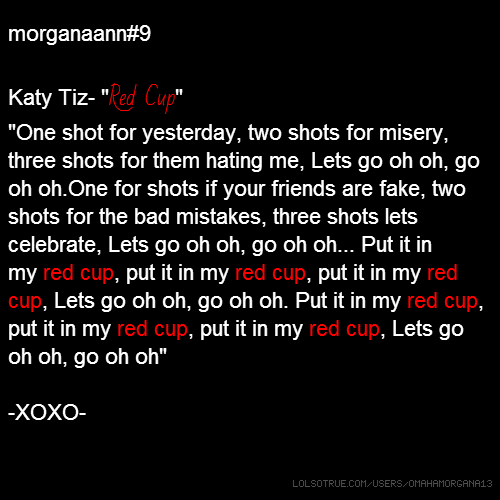 "morganaann#9 Katy Tiz- ""Red Cup"" ""One shot for yesterday, two shots for misery, three shots for them hating me, Lets go oh oh, go oh oh.One for shots if your friends are fake, two shots for the bad mistakes, three shots lets celebrate, Lets go oh oh, go oh oh... Put it in my red cup, put it in my red cup, put it in my red cup, Lets go oh oh, go oh oh. Put it in my red cup, put it in my red cup, put it in my red cup, Lets go oh oh, go oh oh"" -XOXO-"