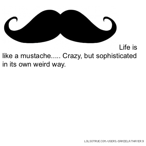 Life is like a mustache..... Crazy, but sophisticated in its own weird way.