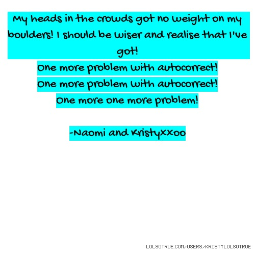 My heads in the crowds got no weight on my boulders! I should be wiser and realise that I've got! One more problem with autocorrect! One more problem with autocorrect! One more one more problem! -Naomi and Kristyxxoo