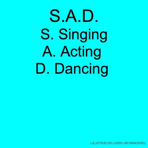 S.A.D. S. Singing A. Acting D. Dancing