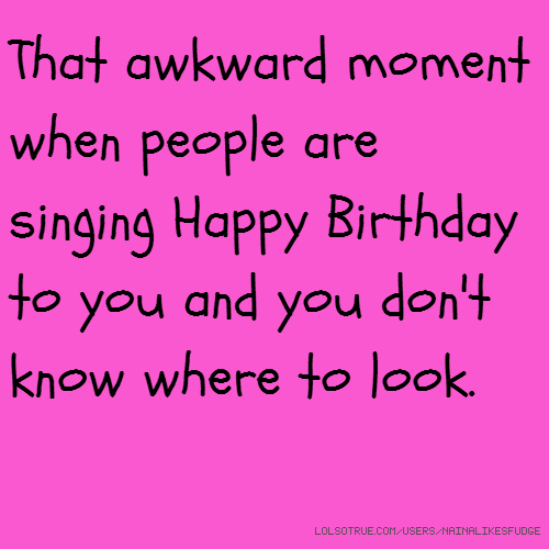 That awkward moment when people are singing Happy Birthday to you and you don't know where to look.