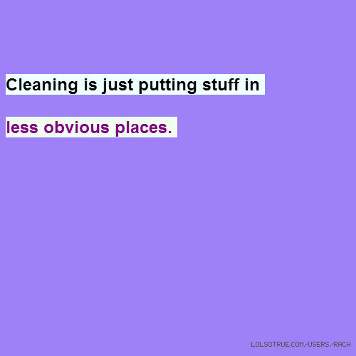 Cleaning is just putting stuff in less obvious places.