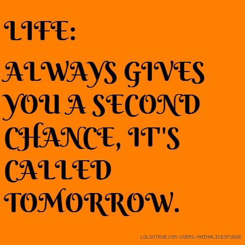 LIFE: ALWAYS GIVES YOU A SECOND CHANCE, IT''S CALLED TOMORROW.