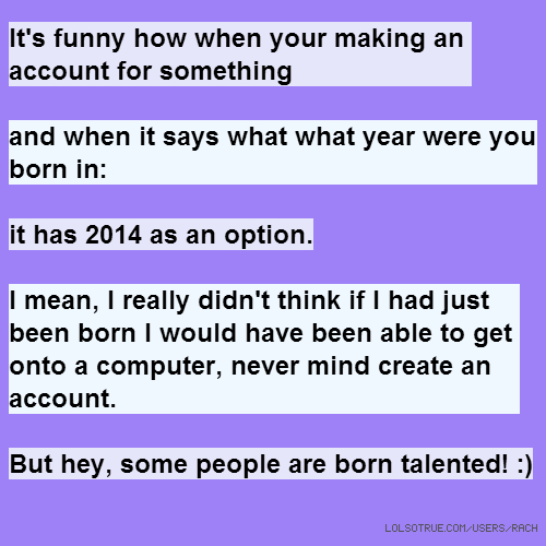 It's funny how when your making an account for something and when it says what what year were you born in: it has 2014 as an option. I mean, I really didn't think if I had just been born I would have been able to get onto a computer, never mind create an account. But hey, some people are born talented! :)