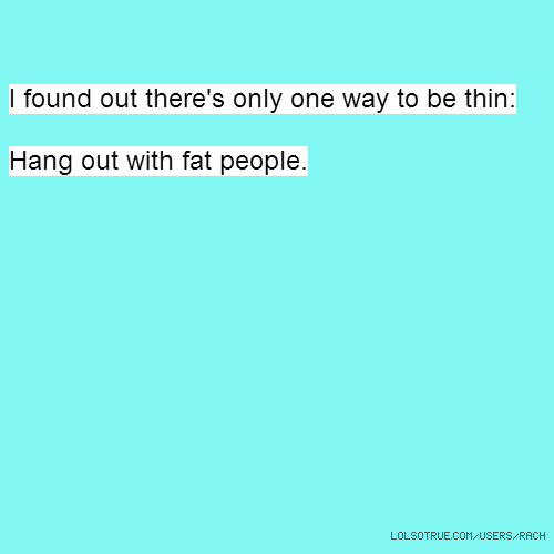 I found out there's only one way to be thin: Hang out with fat people.