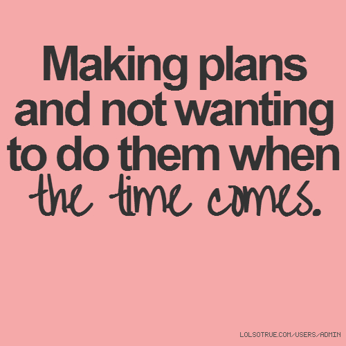 Making plans and not wanting to do them when the time comes.