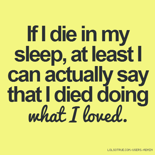If I die in my sleep, at least I can actually say that I died doing what I loved.
