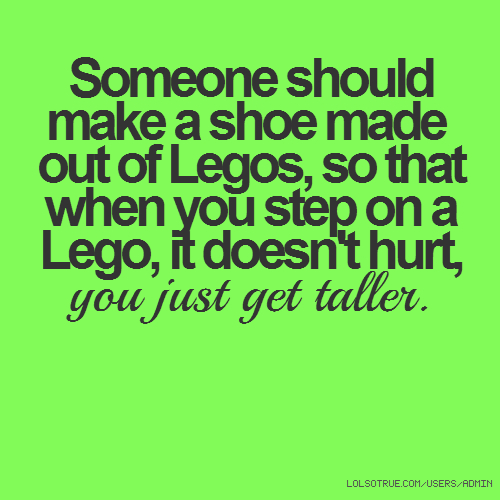 Someone should make a shoe made out of Legos, so that when you step on a Lego, it doesn't hurt, you just get taller.