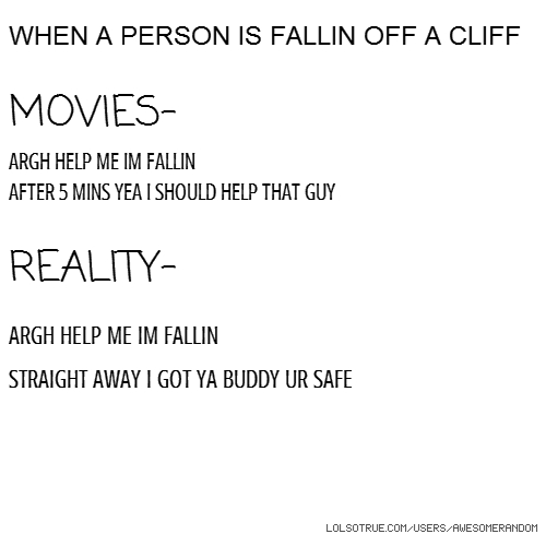 WHEN A PERSON IS FALLIN OFF A CLIFF MOVIES- ARGH HELP ME IM FALLIN AFTER 5 MINS YEA I SHOULD HELP THAT GUY REALITY- ARGH HELP ME IM FALLIN STRAIGHT AWAY I GOT YA BUDDY UR SAFE