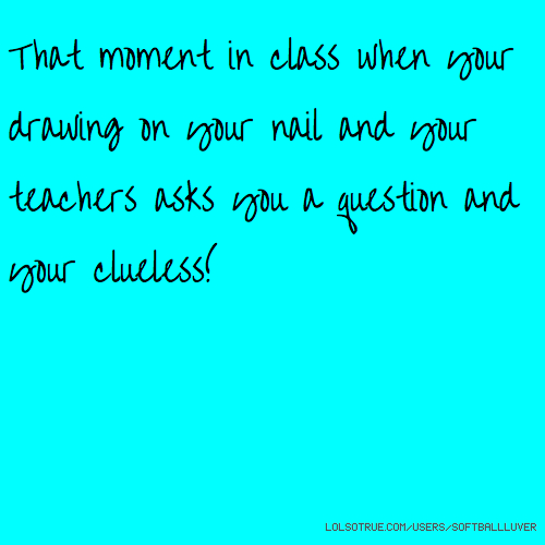That moment in class when your drawing on your nail and your teachers asks you a question and your clueless!😳