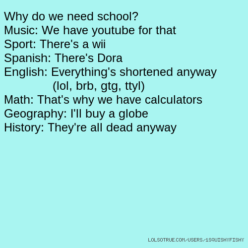 Why do we need school? Music: We have youtube for that Sport: There's a wii Spanish: There's Dora English: Everything's shortened anyway (lol, brb, gtg, ttyl) Math: That's why we have calculators Geography: I'll buy a globe History: They're all dead anyway