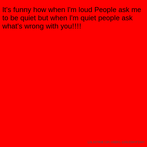 It's funny how when I'm loud People ask me to be quiet but when I'm quiet people ask what's wrong with you!!!!