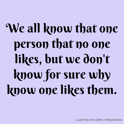 We all know that one person that no one likes, but we don't know for sure why know one likes them.