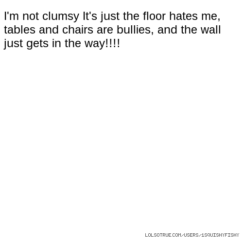 I'm not clumsy It's just the floor hates me, tables and chairs are bullies, and the wall just gets in the way!!!!